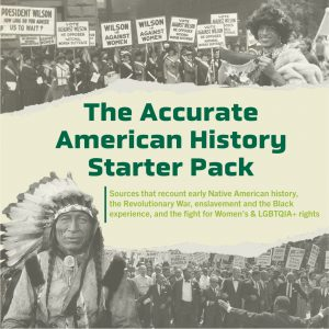 Our Accurate American History Starter Pack provides sources that recount early Native American History, the Revolutionary War, enslavement and the Black Experience, and the fight for Women's & LGBTQIA+ rights.
